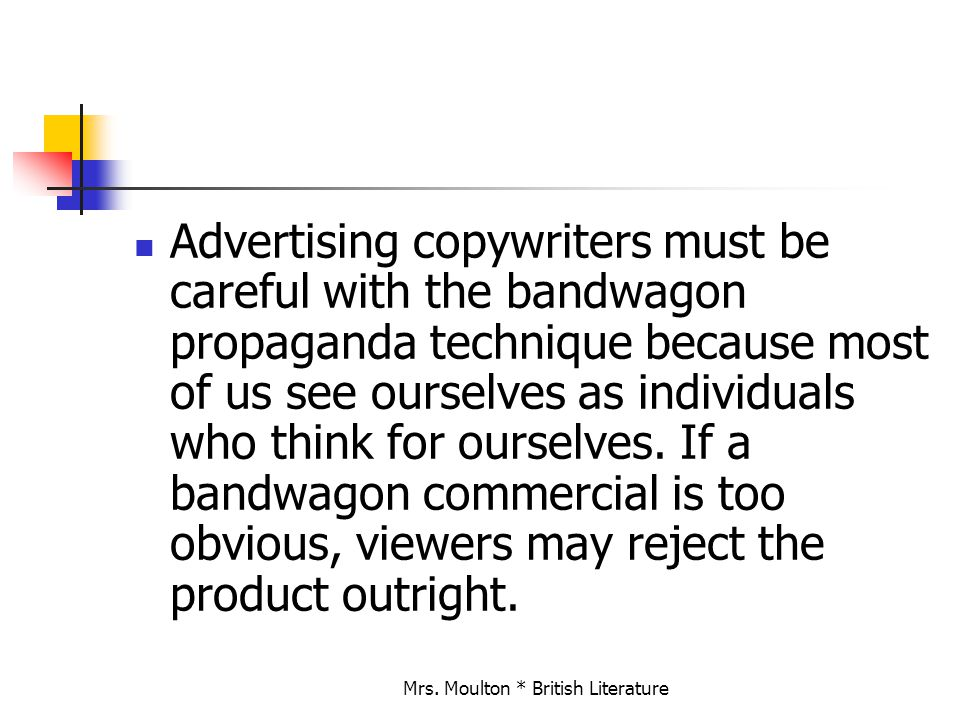 Mrs. Moulton * British Literature Advertising copywriters must be careful with the bandwagon propaganda technique because most of us see ourselves as