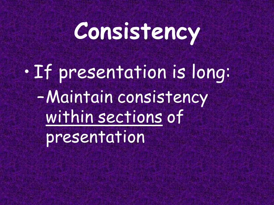 Consistency If presentation is short: –All background, transitions, font styles, etc., should be same 1
