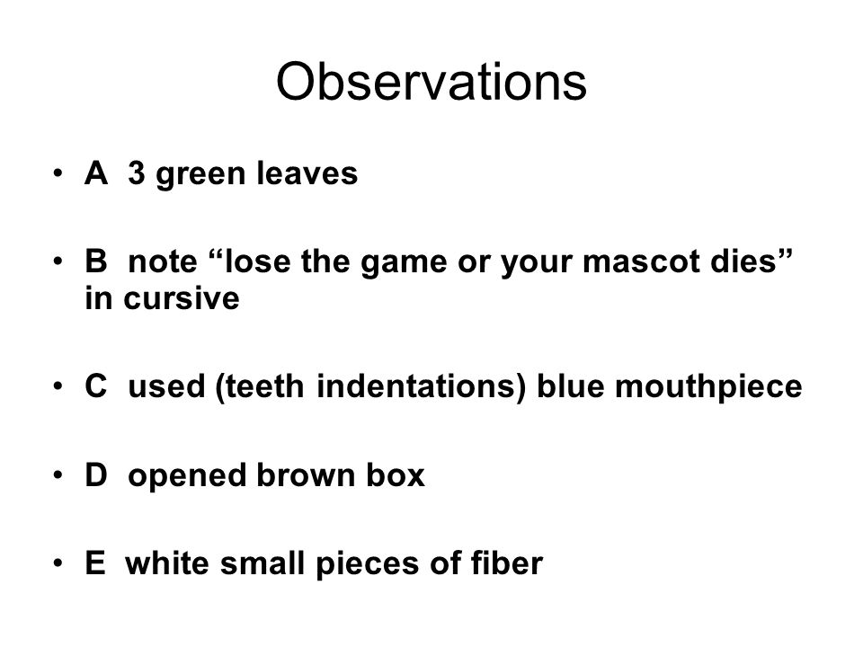 Observations A 3 green leaves B note lose the game or your mascot dies in cursive C used (teeth indentations) blue mouthpiece D opened brown box E white small pieces of fiber