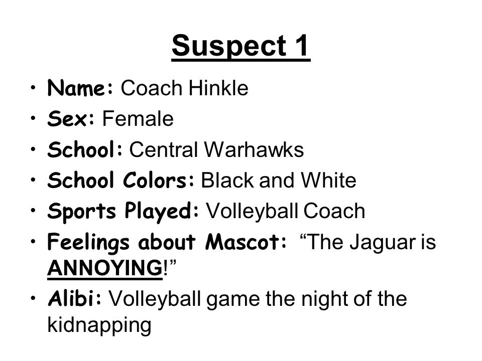 Suspect 1 Name: Coach Hinkle Sex: Female School: Central Warhawks School Colors: Black and White Sports Played: Volleyball Coach Feelings about Mascot: The Jaguar is ANNOYING! Alibi: Volleyball game the night of the kidnapping