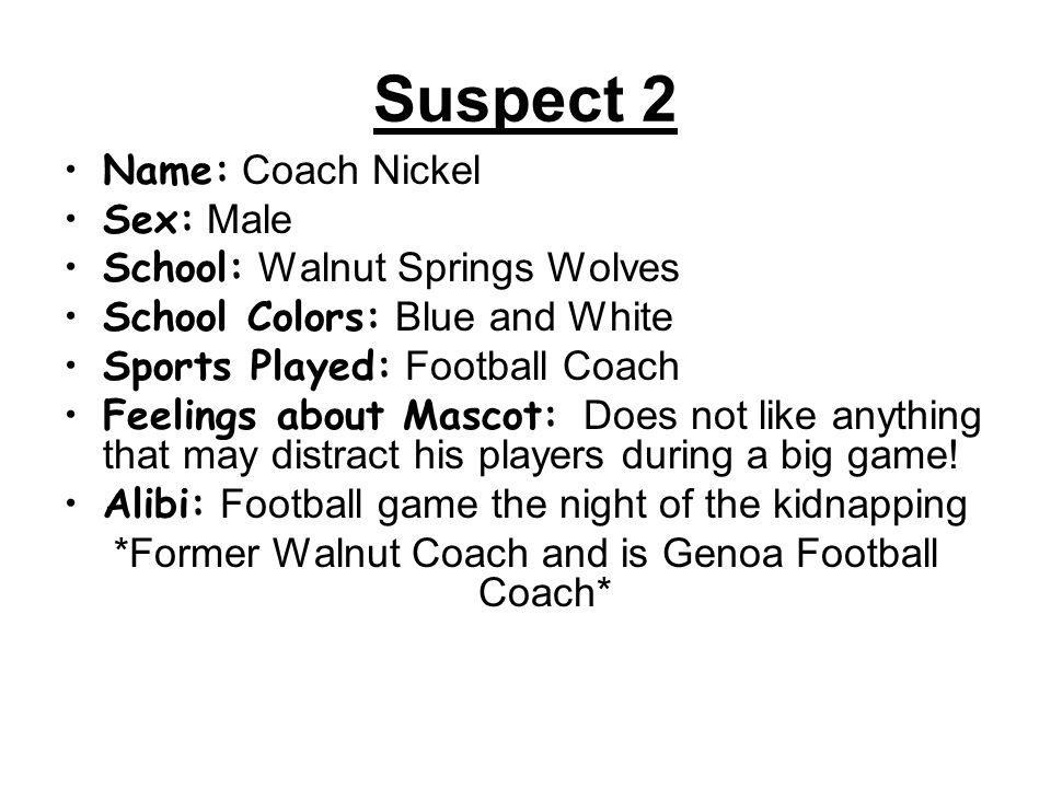 Suspect 2 Name: Coach Nickel Sex: Male School: Walnut Springs Wolves School Colors: Blue and White Sports Played: Football Coach Feelings about Mascot: Does not like anything that may distract his players during a big game.