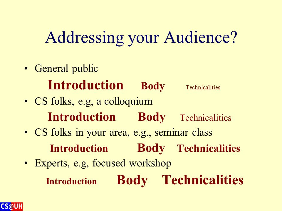 Who is your Audience? General public CS folks (e.g. colloquium) CS folks in your area (e.g. seminar class) Experts in the exact area of your research