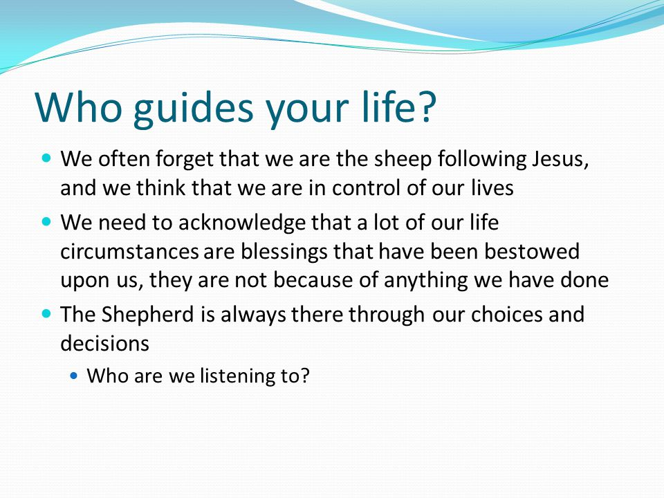 Who guides your life? We often forget that we are the sheep following Jesus, and we think that we are in control of our lives We need to acknowledge t