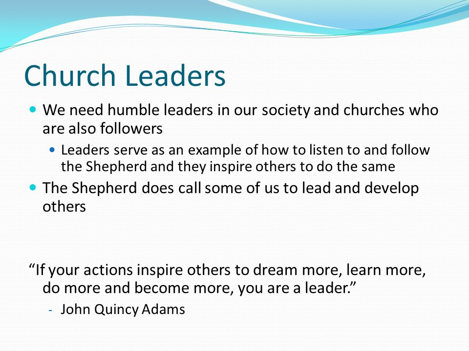 Church Leaders We need humble leaders in our society and churches who are also followers Leaders serve as an example of how to listen to and follow th