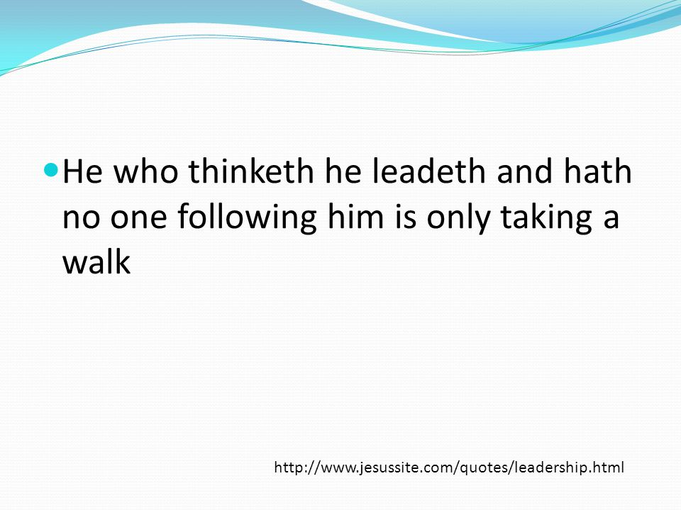 He who thinketh he leadeth and hath no one following him is only taking a walk http://www.jesussite.com/quotes/leadership.html