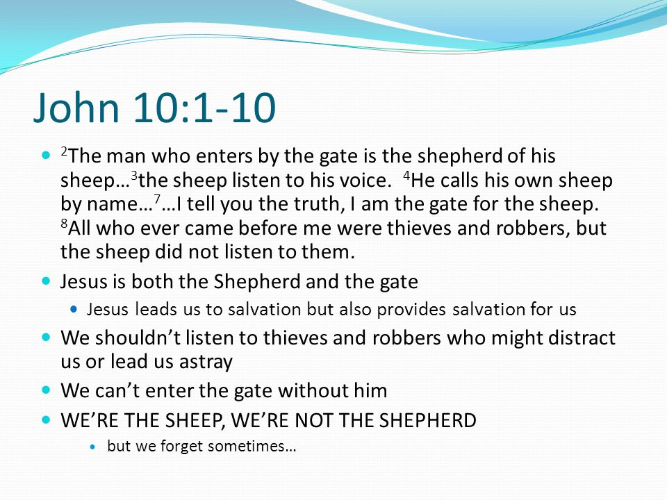 John 10:1-10 2 The man who enters by the gate is the shepherd of his sheep… 3 the sheep listen to his voice. 4 He calls his own sheep by name… 7 …I te