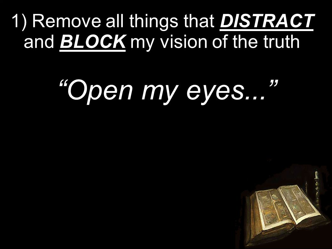 1) Remove all things that DISTRACT and BLOCK my vision of the truth Open my eyes...