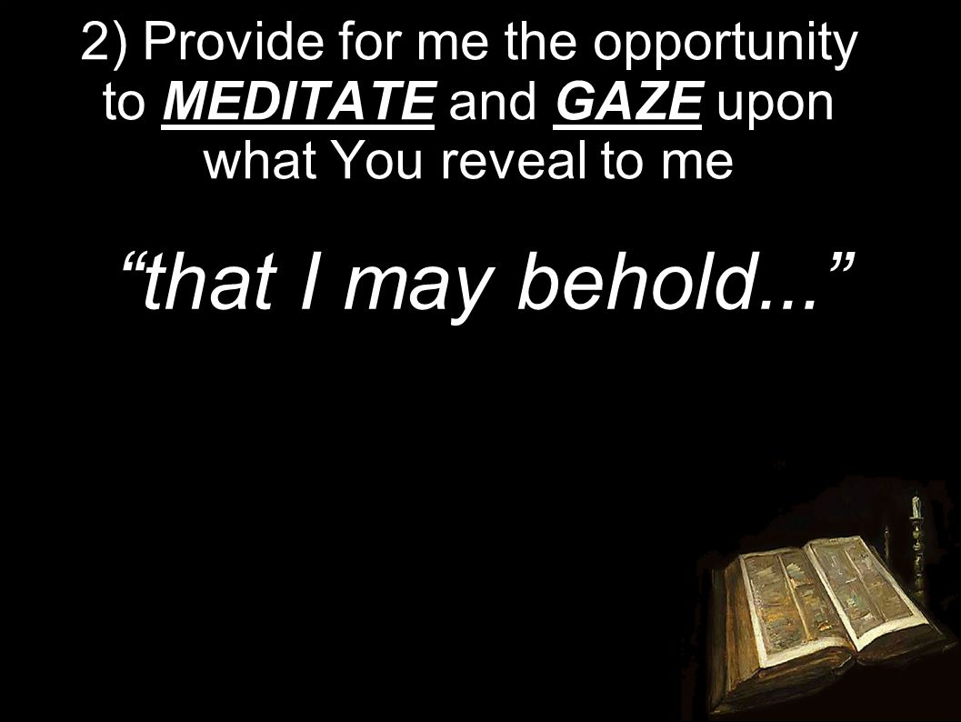 2) Provide for me the opportunity to MEDITATE and GAZE upon what You reveal to me that I may behold...