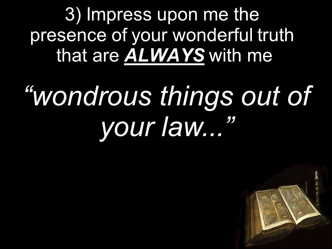 3) Impress upon me the presence of your wonderful truth that are ALWAYS with me wondrous things out of your law...