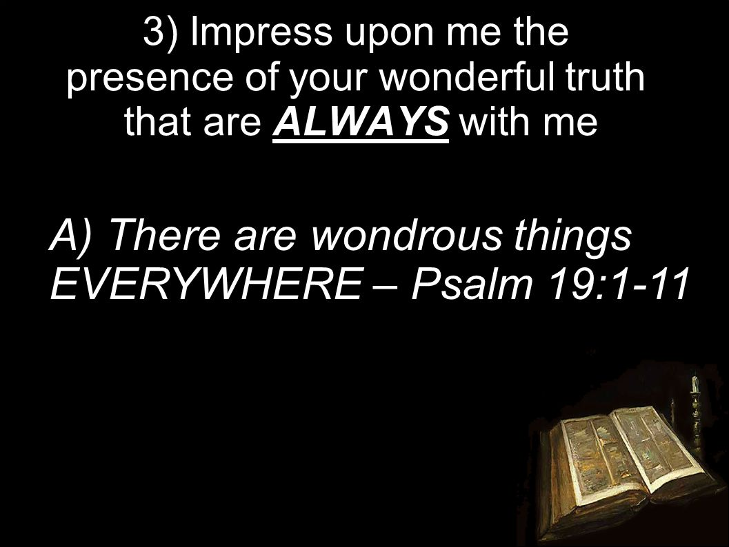 3) Impress upon me the presence of your wonderful truth that are ALWAYS with me A) There are wondrous things EVERYWHERE – Psalm 19:1-11