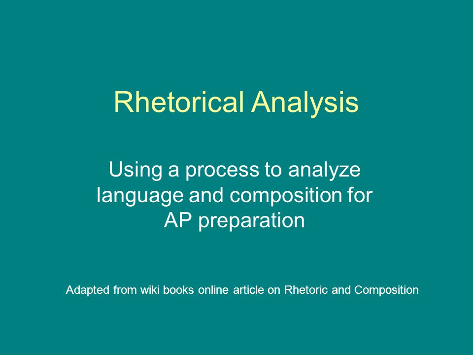 Rhetorical Analysis Using a process to analyze language and composition for AP preparation Adapted from wiki books online article on Rhetoric and Composition