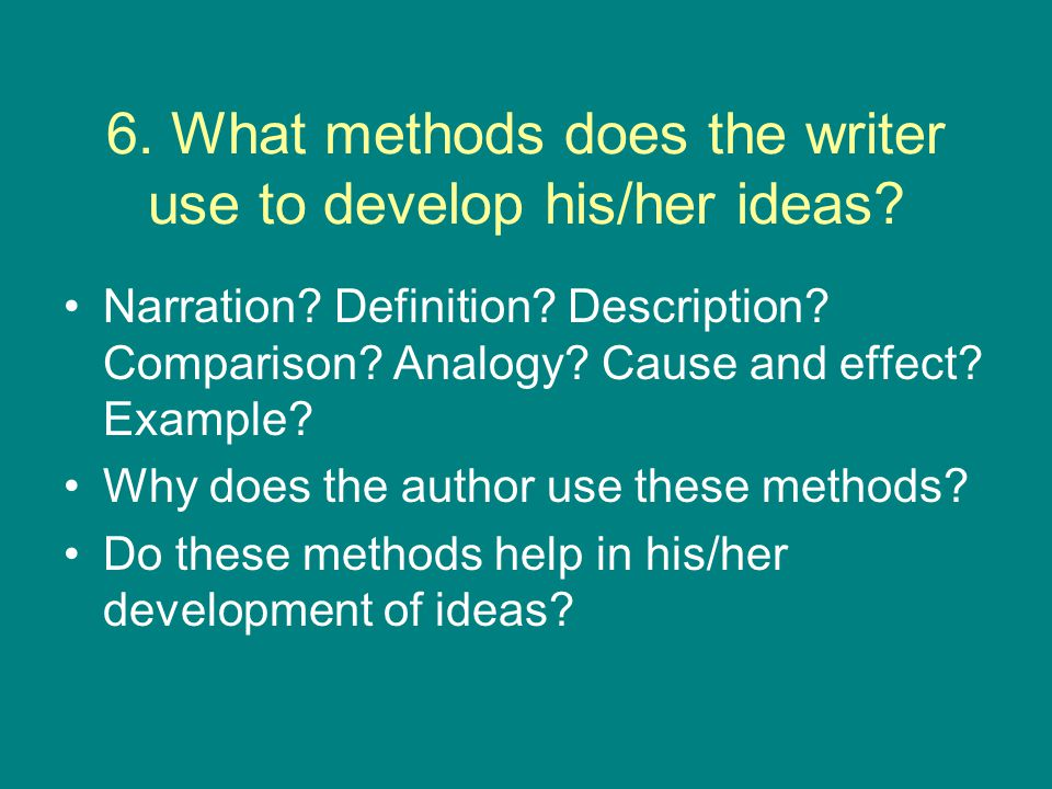 6. What methods does the writer use to develop his/her ideas? Narration? Definition? Description? Comparison? Analogy? Cause and effect? Example? Why