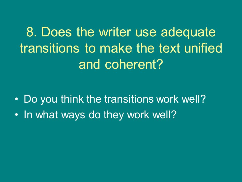 8. Does the writer use adequate transitions to make the text unified and coherent? Do you think the transitions work well? In what ways do they work w