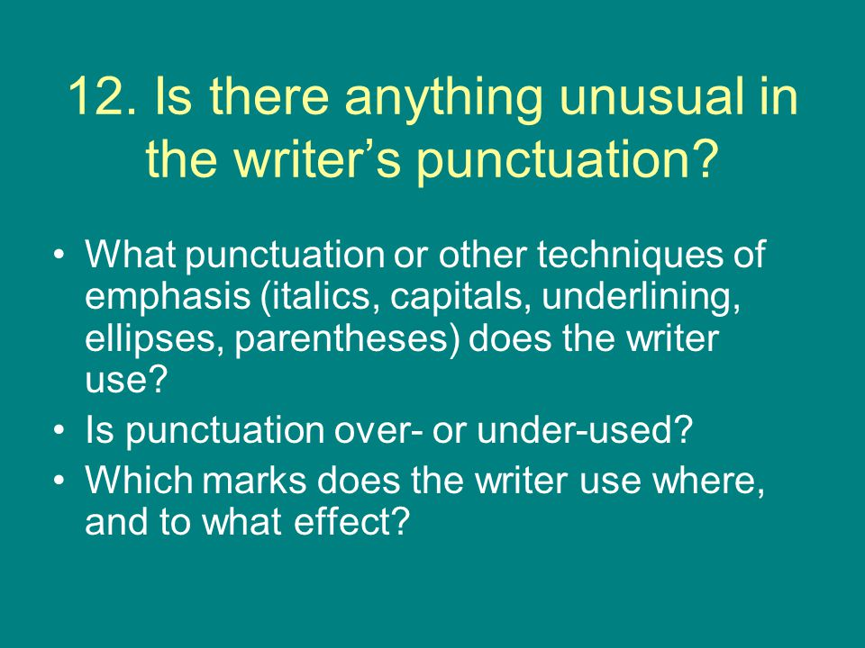 12. Is there anything unusual in the writer's punctuation? What punctuation or other techniques of emphasis (italics, capitals, underlining, ellipses,