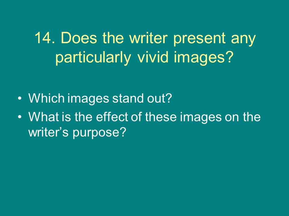 14. Does the writer present any particularly vivid images? Which images stand out? What is the effect of these images on the writer's purpose?