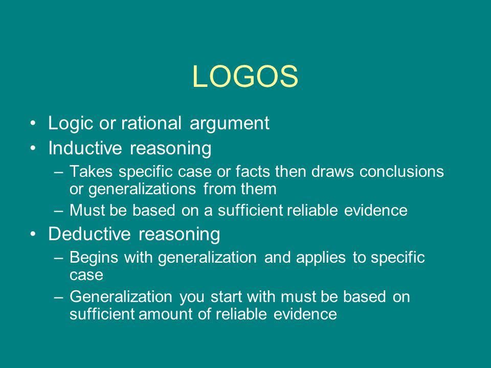 LOGOS Logic or rational argument Inductive reasoning –Takes specific case or facts then draws conclusions or generalizations from them –Must be based on a sufficient reliable evidence Deductive reasoning –Begins with generalization and applies to specific case –Generalization you start with must be based on sufficient amount of reliable evidence