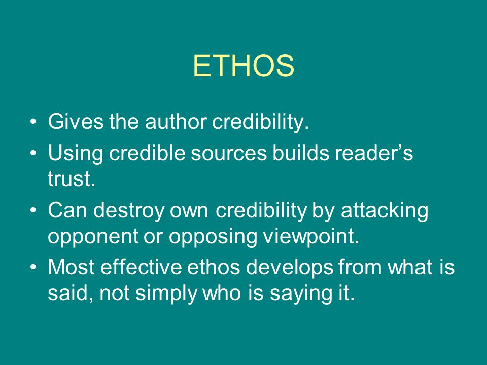 ETHOS Gives the author credibility. Using credible sources builds reader's trust. Can destroy own credibility by attacking opponent or opposing viewpo