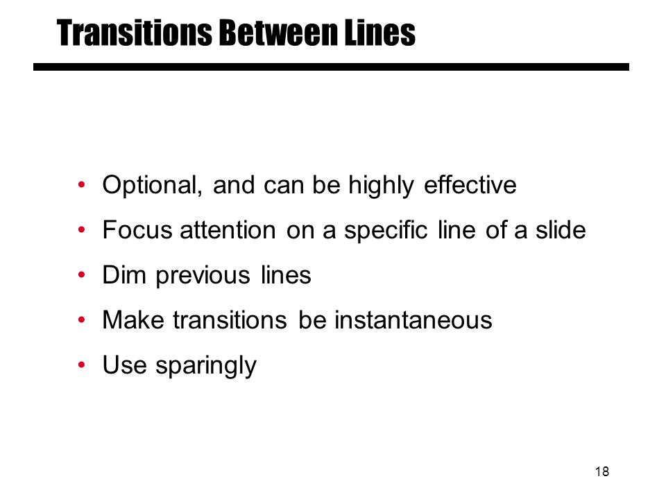 17 Transitions Between Slides Special animation when changing from one slide to another Usually highly distracting to audience Don't do it.