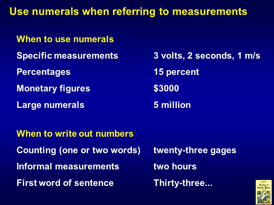 Use numerals when referring to measurements When to write out numbers Counting (one or two words)twenty-three gages Informal measurementstwo hours First word of sentenceThirty-three...