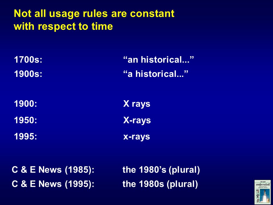 Not all usage rules are constant with respect to time C & E News (1985):the 1980's (plural) C & E News (1995):the 1980s (plural) 1700s: an historical... 1900s: a historical... 1900: X rays 1950:X-rays 1995: x-rays