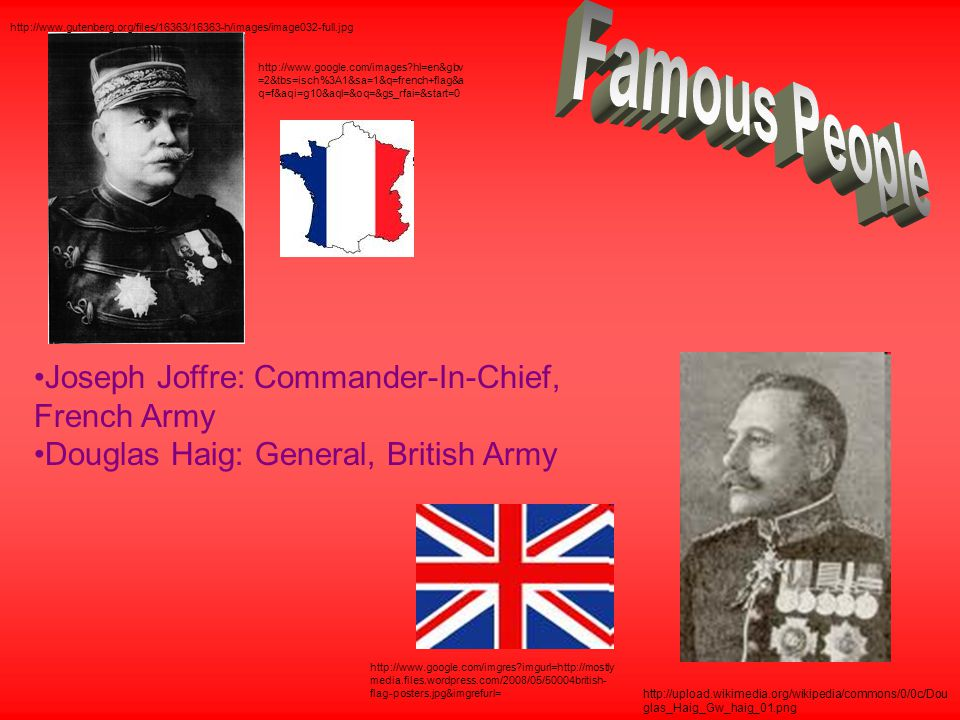 Joseph Joffre: Commander-In-Chief, French Army Douglas Haig: General, British Army http://www.gutenberg.org/files/16363/16363-h/images/image032-full.jpg http://www.google.com/images?hl=en&gbv =2&tbs=isch%3A1&sa=1&q=french+flag&a q=f&aqi=g10&aql=&oq=&gs_rfai=&start=0 http://upload.wikimedia.org/wikipedia/commons/0/0c/Dou glas_Haig_Gw_haig_01.png http://www.google.com/imgres?imgurl=http://mostly media.files.wordpress.com/2008/05/50004british- flag-posters.jpg&imgrefurl=