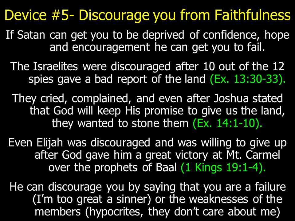 Device #5- Discourage you from Faithfulness If Satan can get you to be deprived of confidence, hope and encouragement he can get you to fail.