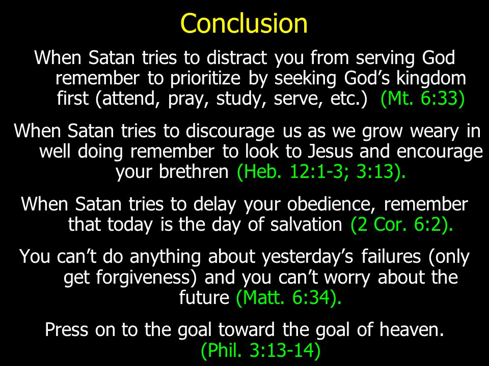 Conclusion When Satan tries to distract you from serving God remember to prioritize by seeking God's kingdom first (attend, pray, study, serve, etc.) (Mt.