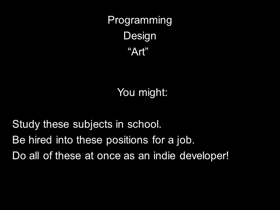 "Programming Design ""Art"" You might: Study these subjects in school. Be hired into these positions for a job. Do all of these at once as an indie devel"