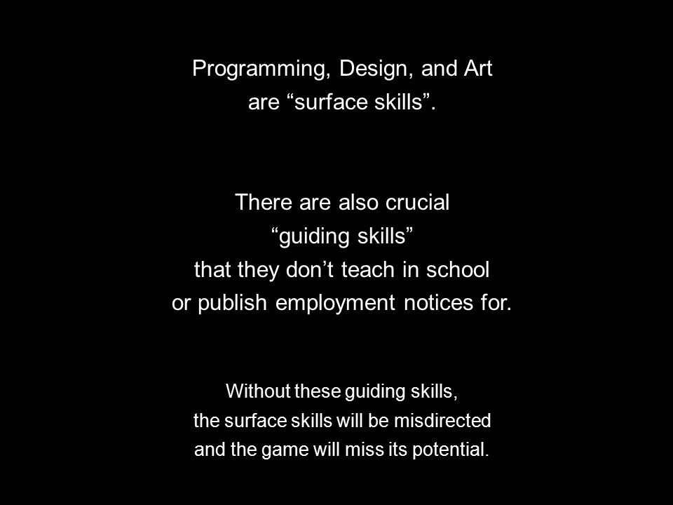 "Programming, Design, and Art are ""surface skills"". There are also crucial ""guiding skills"" that they don't teach in school or publish employment notic"