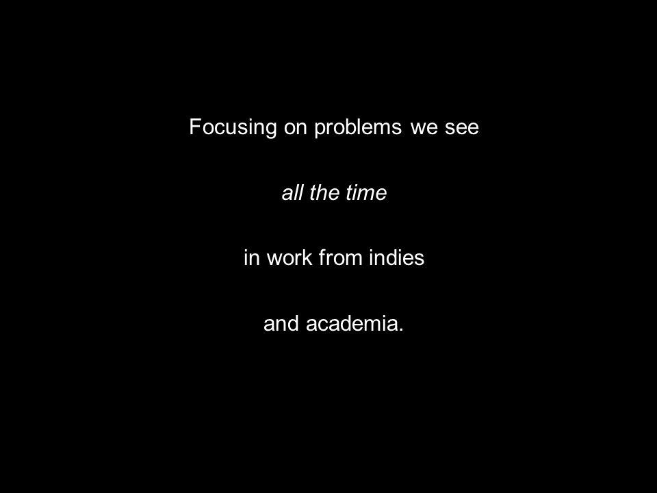 Focusing on problems we see all the time in work from indies and academia.