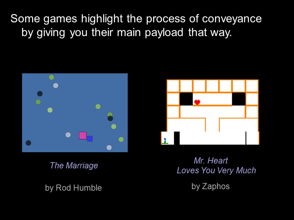Some games highlight the process of conveyance by giving you their main payload that way. The Marriage by Rod Humble Mr. Heart Loves You Very Much by