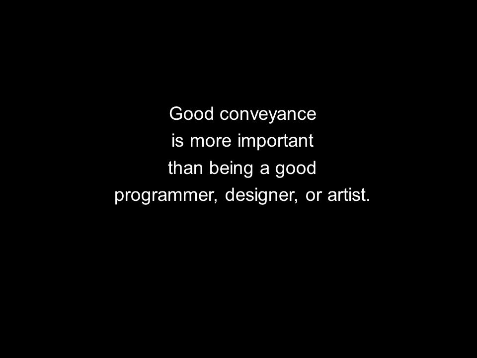 Good conveyance is more important than being a good programmer, designer, or artist.