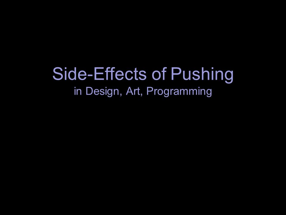 Side-Effects of Pushing in Design, Art, Programming