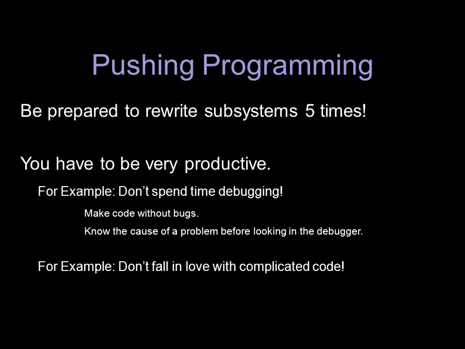 Pushing Programming Be prepared to rewrite subsystems 5 times! You have to be very productive. For Example: Don't spend time debugging! Make code with