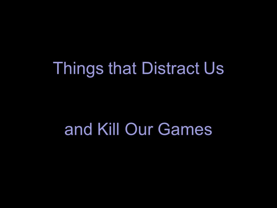 Things that Distract Us and Kill Our Games