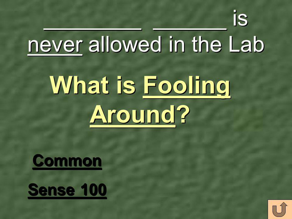 ________ ______ is never allowed in the Lab Common Sense 100 Common Sense 100 What is Fooling Around?