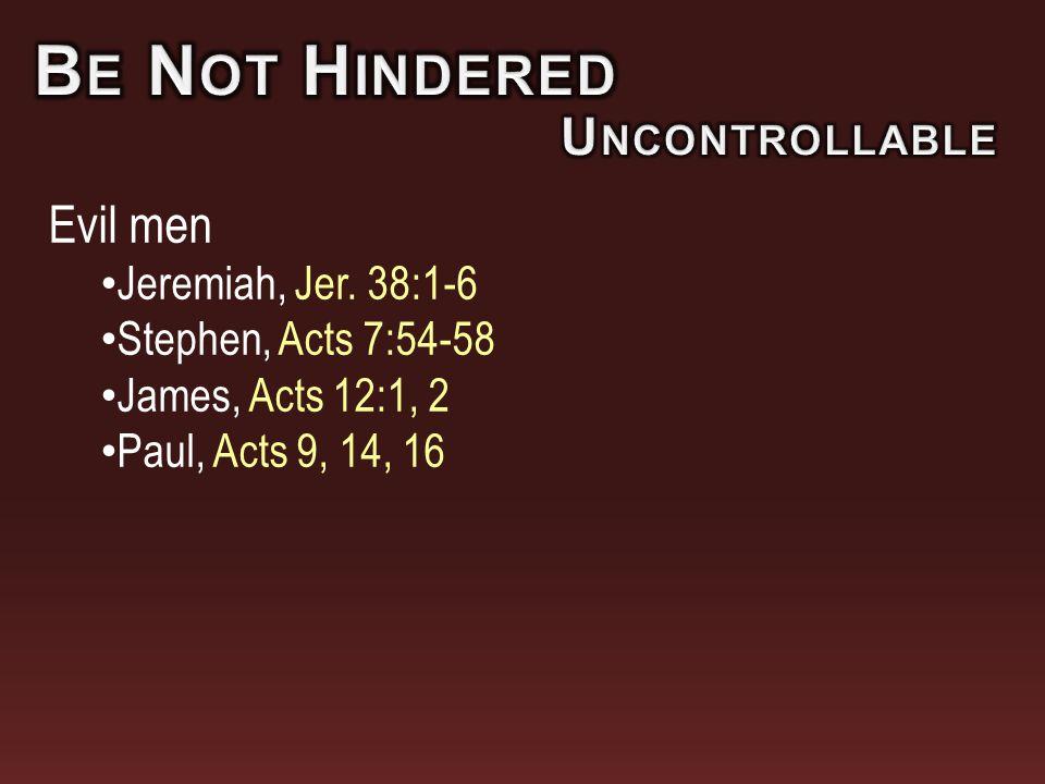 Evil men Jeremiah, Jer. 38:1-6 Stephen, Acts 7:54-58 James, Acts 12:1, 2 Paul, Acts 9, 14, 16