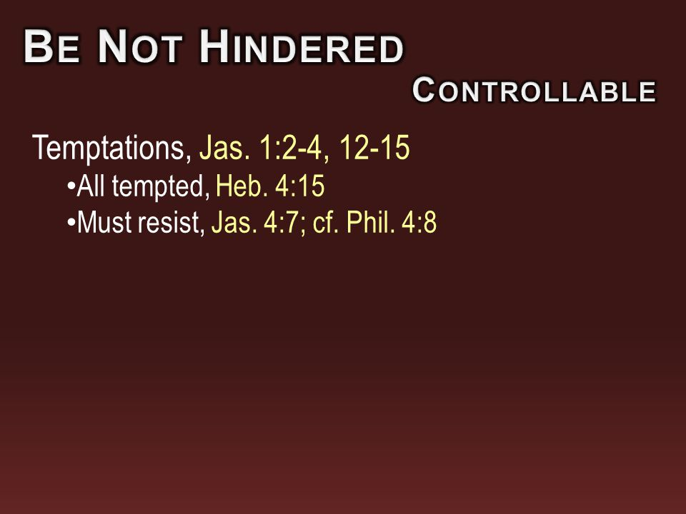 Temptations, Jas. 1:2-4, 12-15 All tempted, Heb. 4:15 Must resist, Jas. 4:7; cf. Phil. 4:8