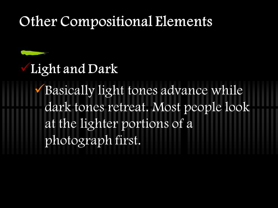 Other Compositional Elements Light and Dark Basically light tones advance while dark tones retreat. Most people look at the lighter portions of a phot
