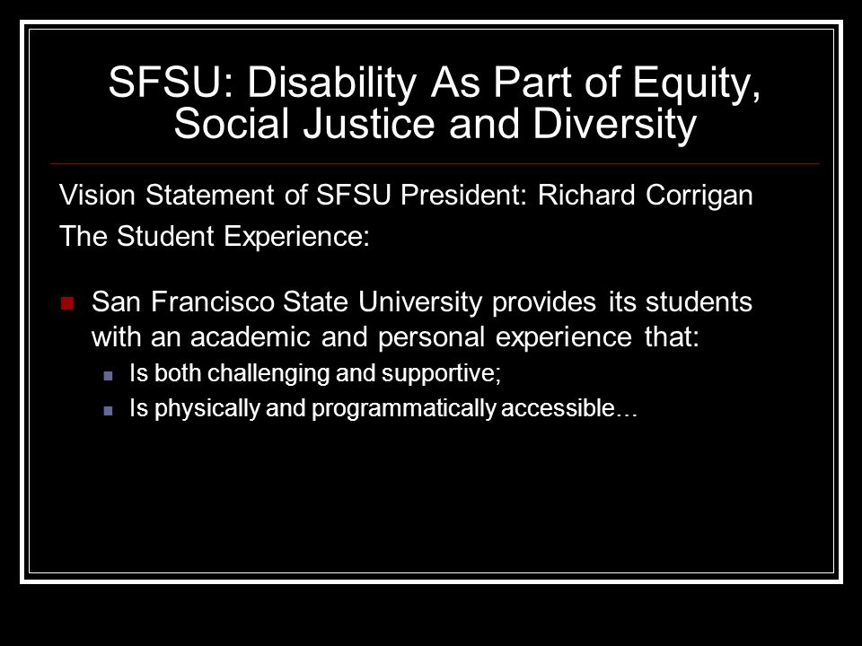SFSU: Disability As Part of Equity, Social Justice and Diversity Vision Statement of SFSU President: Richard Corrigan The Student Experience: San Francisco State University provides its students with an academic and personal experience that: Is both challenging and supportive; Is physically and programmatically accessible…