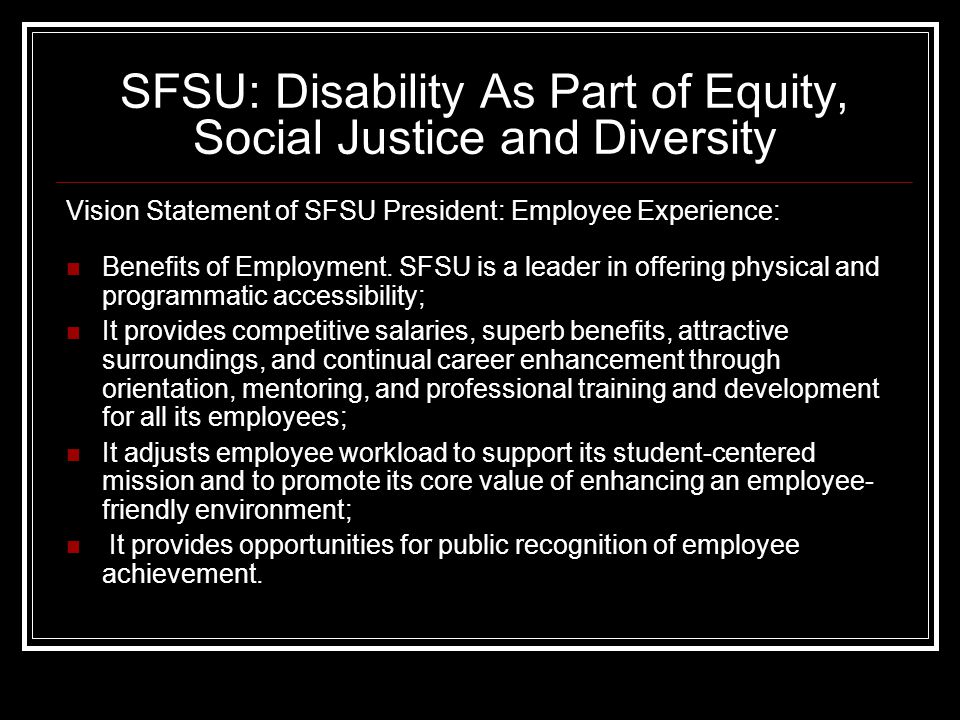 SFSU: Disability As Part of Equity, Social Justice and Diversity Vision Statement of SFSU President: Employee Experience: Benefits of Employment.