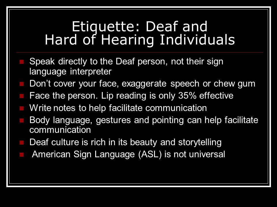 Etiquette: Deaf and Hard of Hearing Individuals Speak directly to the Deaf person, not their sign language interpreter Don't cover your face, exaggerate speech or chew gum Face the person.