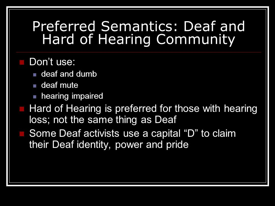 Preferred Semantics: Deaf and Hard of Hearing Community Don't use: deaf and dumb deaf mute hearing impaired Hard of Hearing is preferred for those with hearing loss; not the same thing as Deaf Some Deaf activists use a capital D to claim their Deaf identity, power and pride