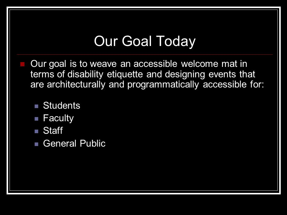 Our Goal Today Our goal is to weave an accessible welcome mat in terms of disability etiquette and designing events that are architecturally and programmatically accessible for: Students Faculty Staff General Public