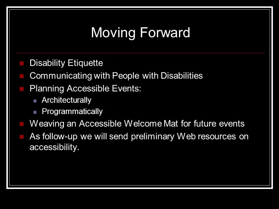 Moving Forward Disability Etiquette Communicating with People with Disabilities Planning Accessible Events: Architecturally Programmatically Weaving an Accessible Welcome Mat for future events As follow-up we will send preliminary Web resources on accessibility.