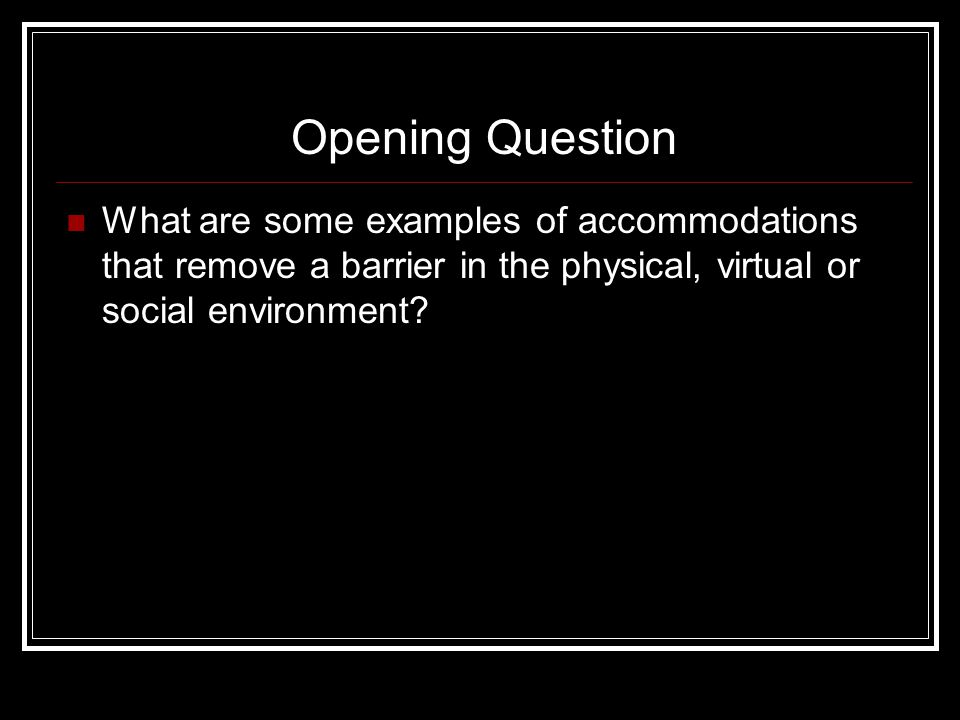 Opening Question What are some examples of accommodations that remove a barrier in the physical, virtual or social environment