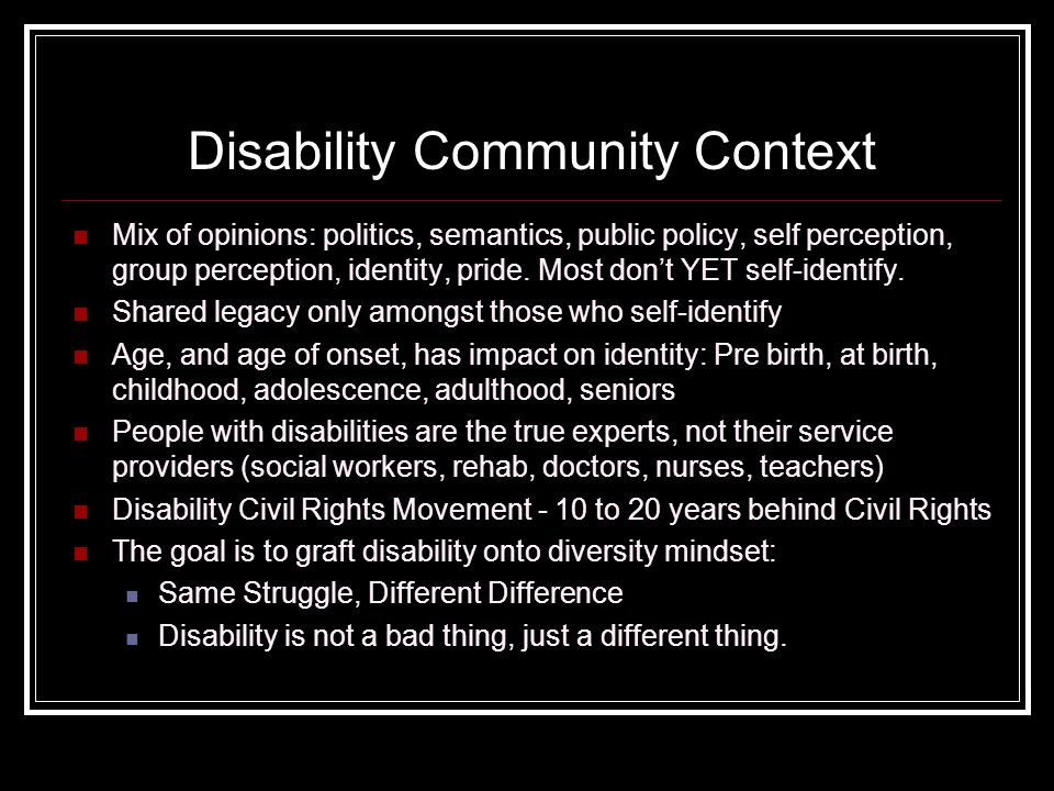 Disability Community Context Mix of opinions: politics, semantics, public policy, self perception, group perception, identity, pride.
