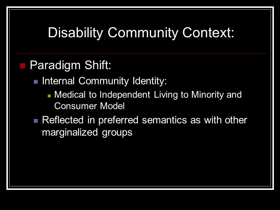 Disability Community Context: Paradigm Shift: Internal Community Identity: Medical to Independent Living to Minority and Consumer Model Reflected in preferred semantics as with other marginalized groups
