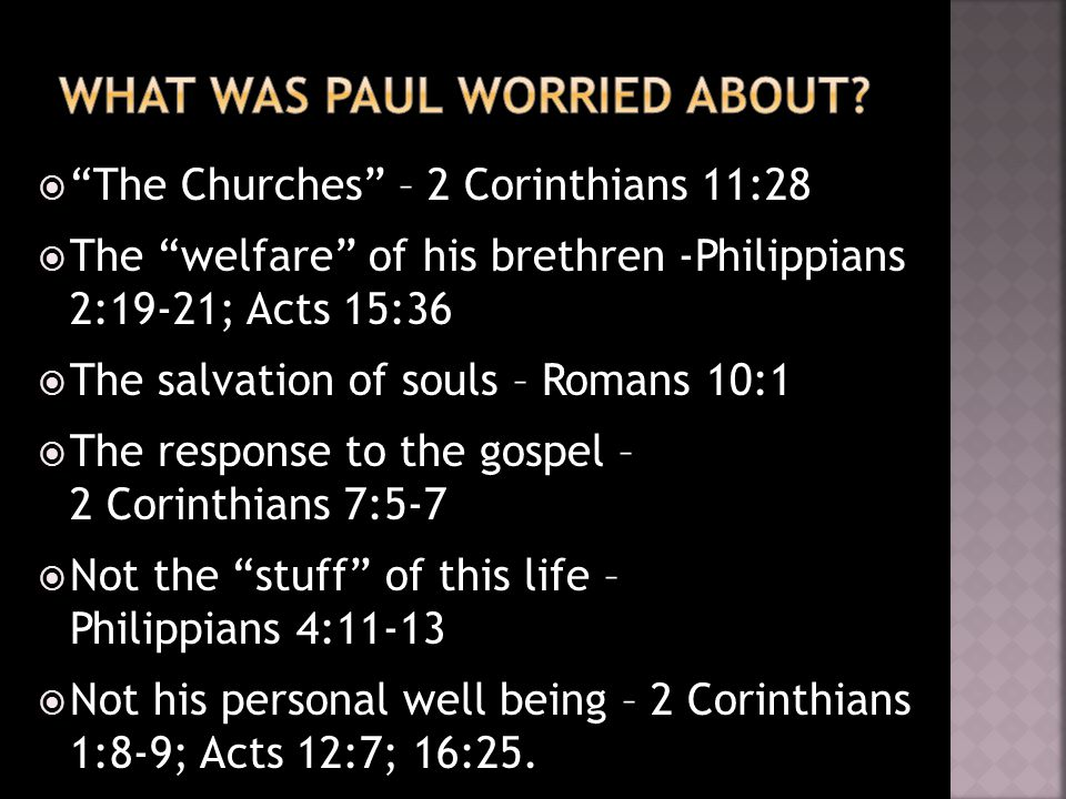  The Churches – 2 Corinthians 11:28  The welfare of his brethren -Philippians 2:19-21; Acts 15:36  The salvation of souls – Romans 10:1  The response to the gospel – 2 Corinthians 7:5-7  Not the stuff of this life – Philippians 4:11-13  Not his personal well being – 2 Corinthians 1:8-9; Acts 12:7; 16:25.
