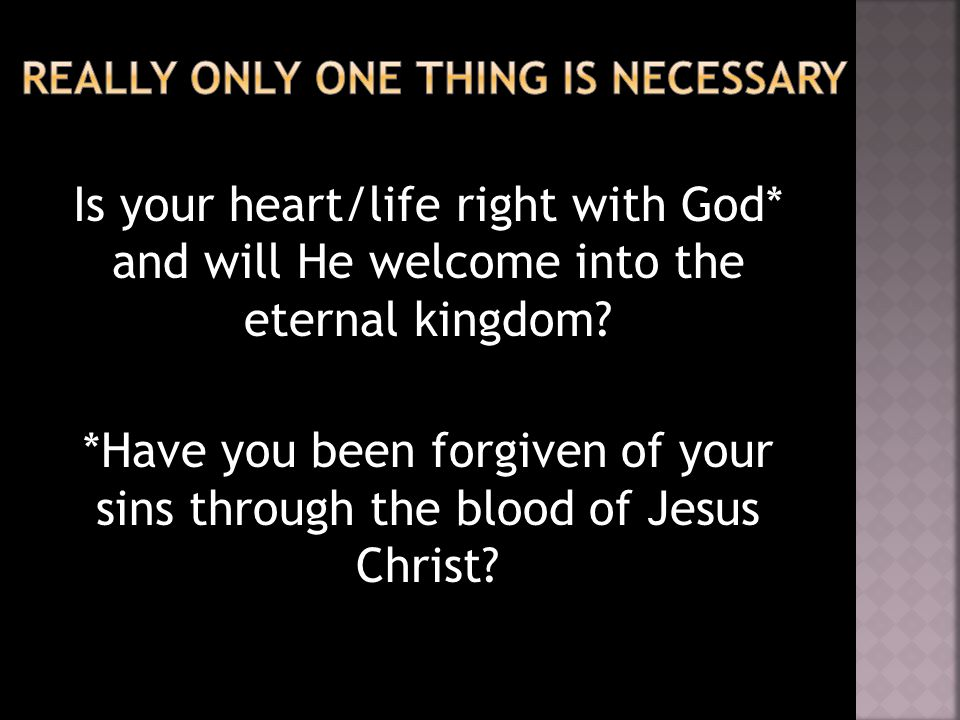 Is your heart/life right with God* and will He welcome into the eternal kingdom.
